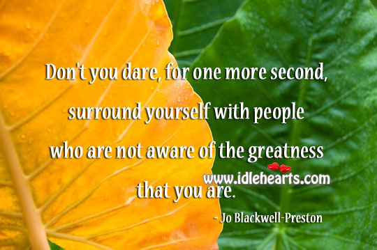Aware Of The Greatness That You Are.