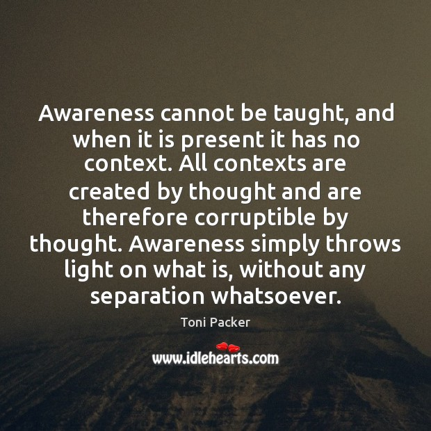 Awareness cannot be taught, and when it is present it has no Toni Packer Picture Quote