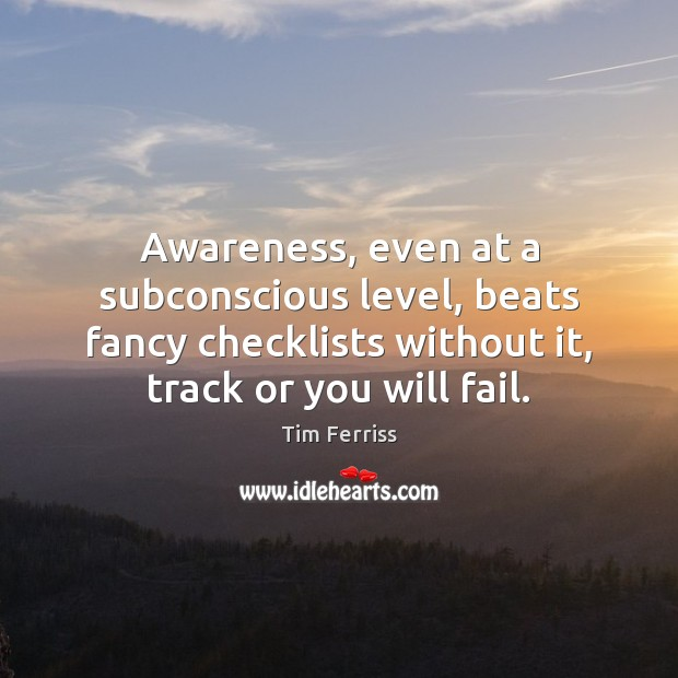 Awareness, even at a subconscious level, beats fancy checklists without it, track Tim Ferriss Picture Quote