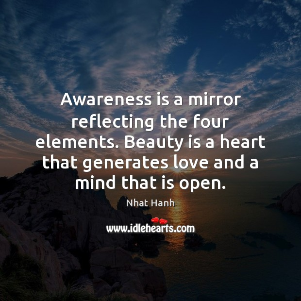 Awareness is a mirror reflecting the four elements. Beauty is a heart Nhat Hanh Picture Quote