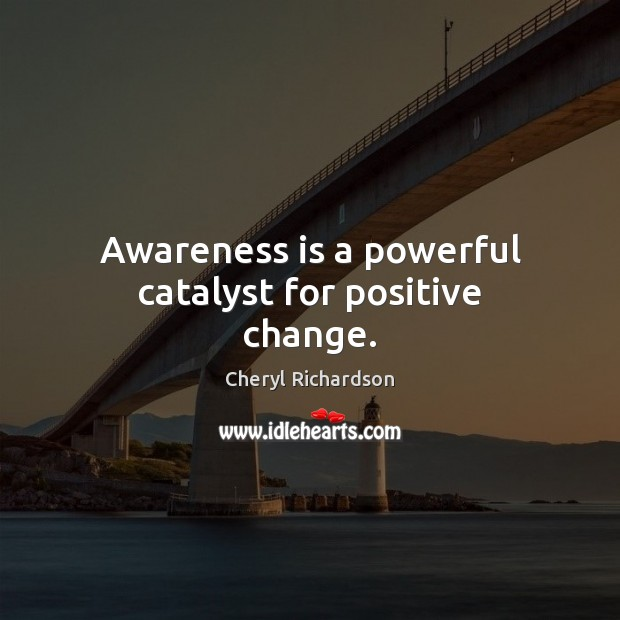 Awareness is a powerful catalyst for positive change. Cheryl Richardson Picture Quote