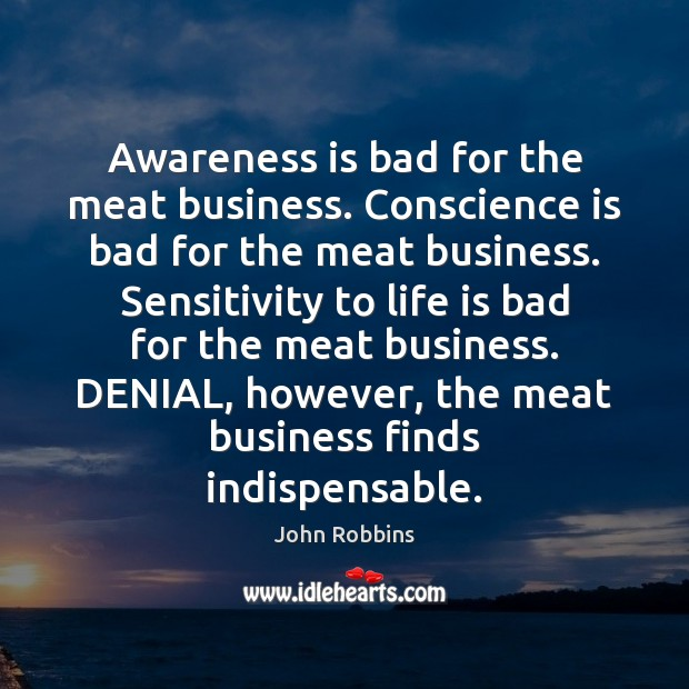 Awareness is bad for the meat business. Conscience is bad for the John Robbins Picture Quote