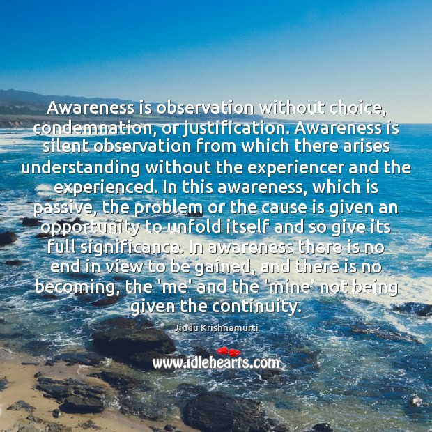 Awareness is observation without choice, condemnation, or justification. Awareness is silent observation Jiddu Krishnamurti Picture Quote
