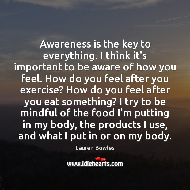 Awareness is the key to everything. I think it's important to be Image