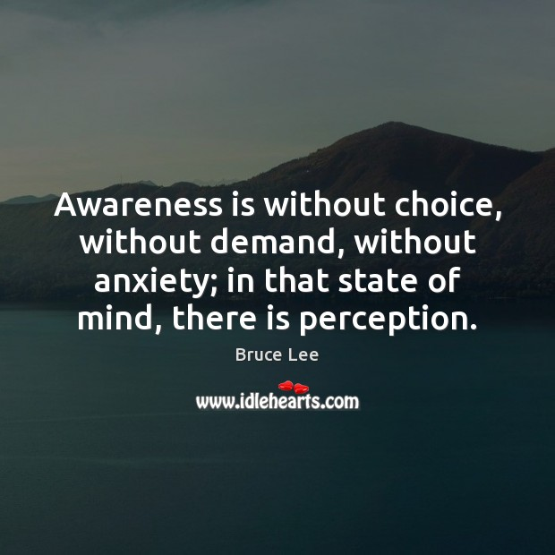 Awareness is without choice, without demand, without anxiety; in that state of Bruce Lee Picture Quote