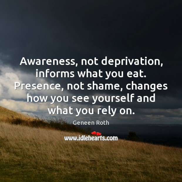 Awareness, not deprivation, informs what you eat. Presence, not shame, changes how Geneen Roth Picture Quote