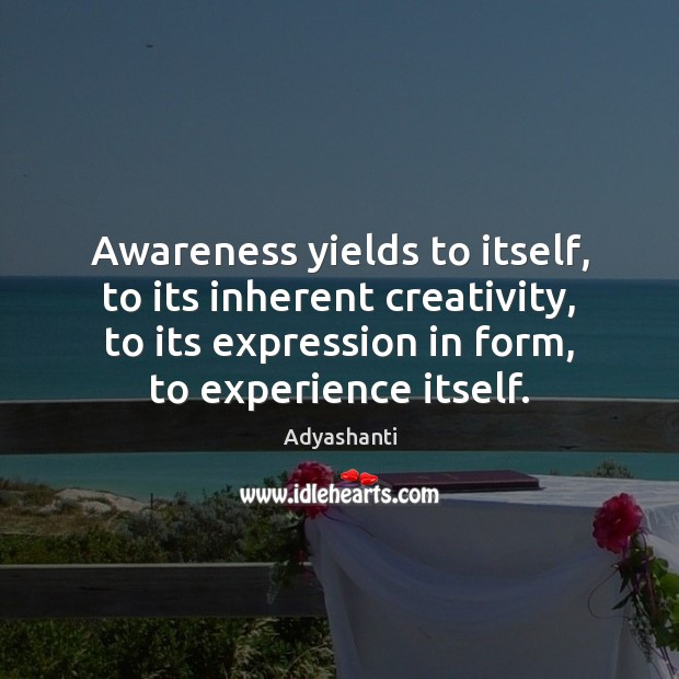 Awareness yields to itself, to its inherent creativity, to its expression in Image