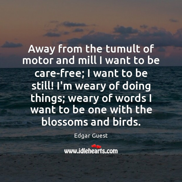 Away from the tumult of motor and mill I want to be Edgar Guest Picture Quote