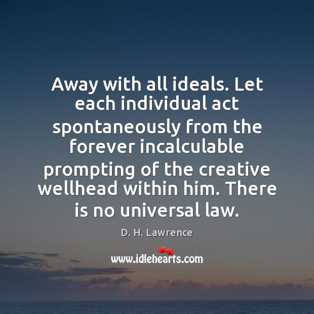 Away with all ideals. Let each individual act spontaneously from the forever D. H. Lawrence Picture Quote