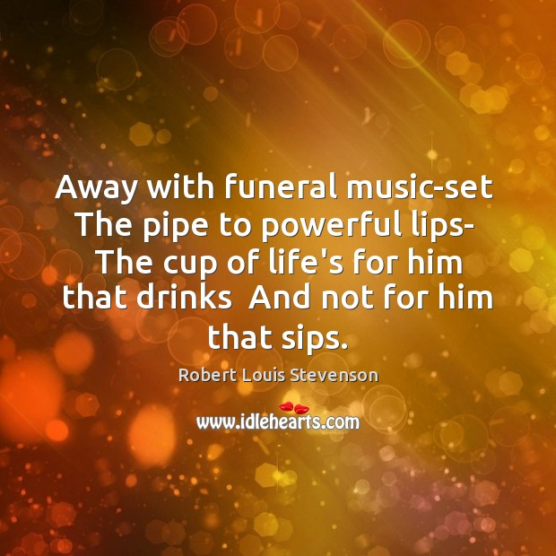 Away with funeral music-set  The pipe to powerful lips-  The cup of Image