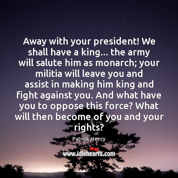 Image, Away with your president! We shall have a king… the army will