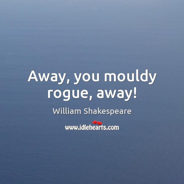 Image, Away, you mouldy rogue, away!
