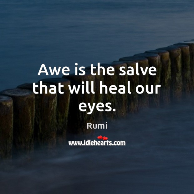 Awe is the salve that will heal our eyes. Image