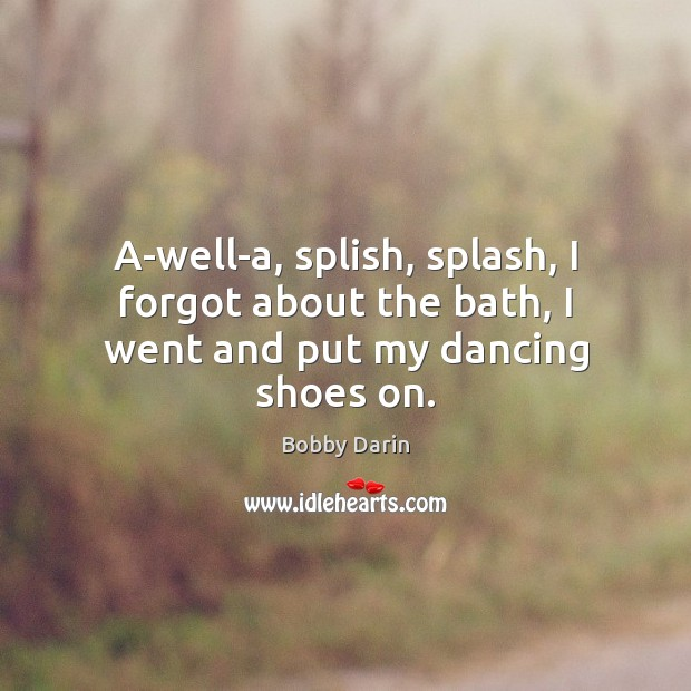 A-well-a, splish, splash, I forgot about the bath, I went and put my dancing shoes on. Image