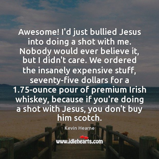 Awesome! I'd just bullied Jesus into doing a shot with me. Nobody Kevin Hearne Picture Quote