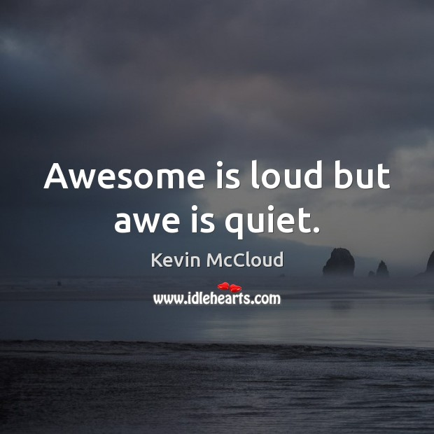 Awesome is loud but awe is quiet. Image