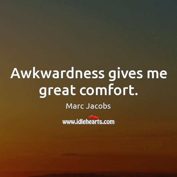 Awkwardness gives me great comfort. Marc Jacobs Picture Quote