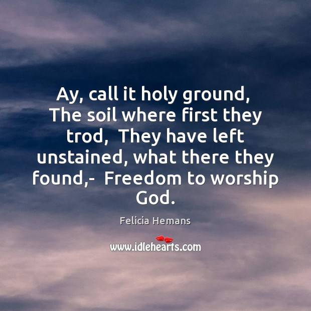 Ay, call it holy ground,  The soil where first they trod,  They Felicia Hemans Picture Quote
