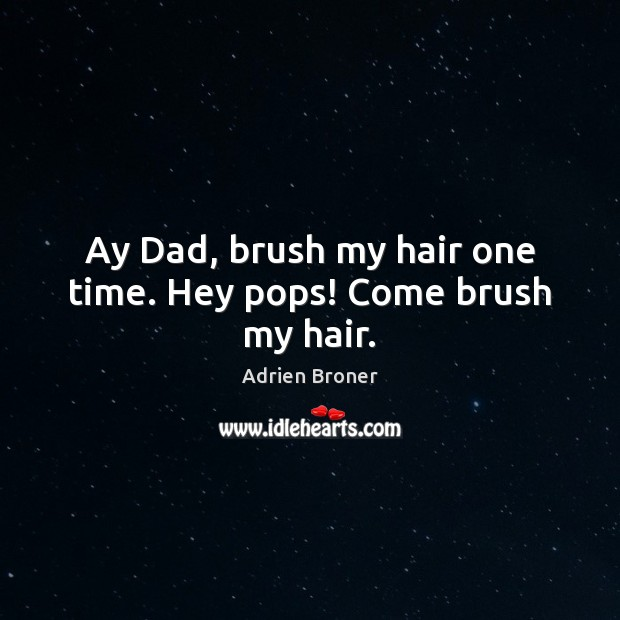 Image, Ay Dad, brush my hair one time. Hey pops! Come brush my hair.
