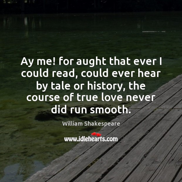 Ay me! for aught that ever I could read, could ever hear William Shakespeare Picture Quote
