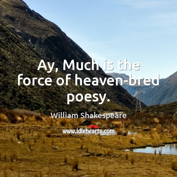 Image, Ay, Much is the force of heaven-bred poesy.
