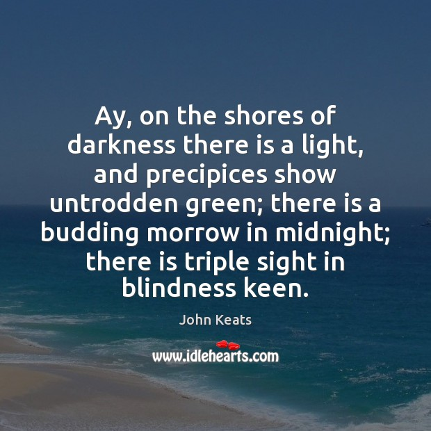 Ay, on the shores of darkness there is a light, and precipices John Keats Picture Quote