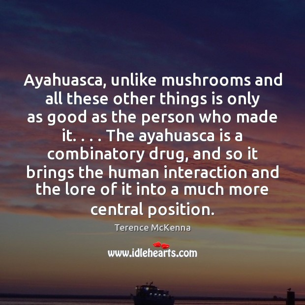 Image, Ayahuasca, unlike mushrooms and all these other things is only as good