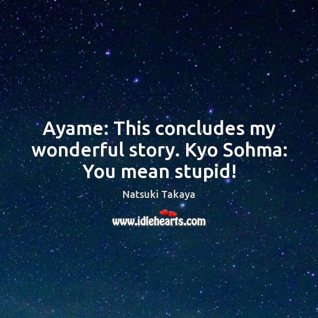 Image, Ayame: This concludes my wonderful story. Kyo Sohma: You mean stupid!