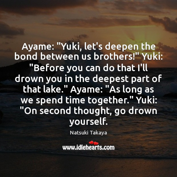 "Ayame: ""Yuki, let's deepen the bond between us brothers!"" Yuki: ""Before you Time Together Quotes Image"