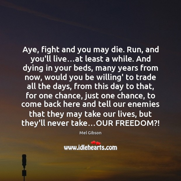 Aye, fight and you may die. Run, and you'll live…at least Mel Gibson Picture Quote
