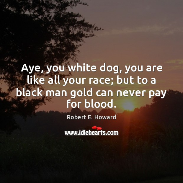 Aye, you white dog, you are like all your race; but to Robert E. Howard Picture Quote