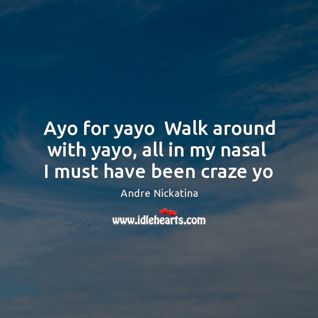 Image, Ayo for yayo  Walk around with yayo, all in my nasal  I must have been craze yo