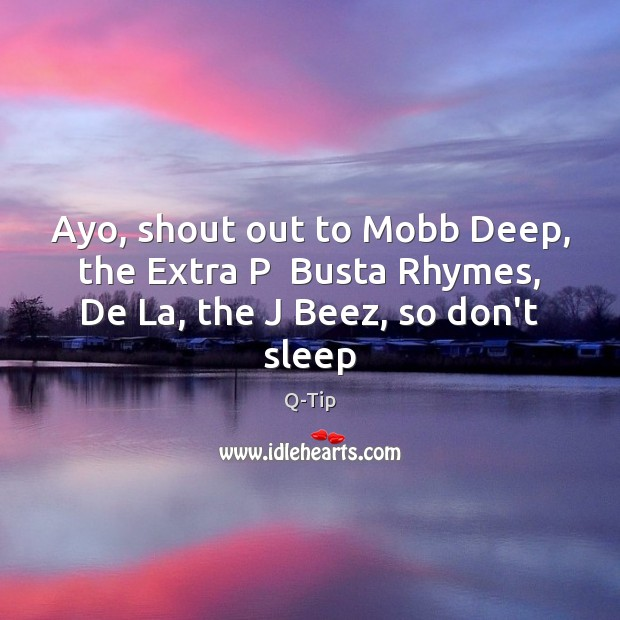Ayo, shout out to Mobb Deep, the Extra P  Busta Rhymes, De La, the J Beez, so don't sleep Image
