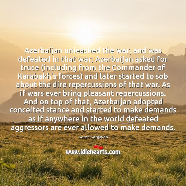 Image, Azerbaijan unleashed the war, and was defeated in that war; Azerbaijan asked