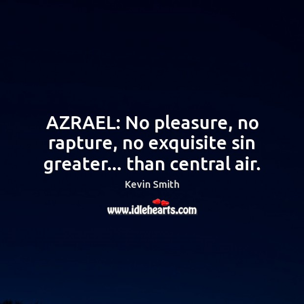 AZRAEL: No pleasure, no rapture, no exquisite sin greater… than central air. Kevin Smith Picture Quote