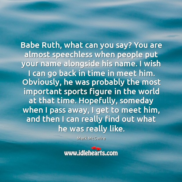 Babe Ruth, what can you say? You are almost speechless when people Image