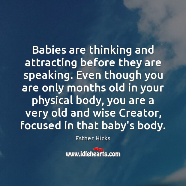 Babies are thinking and attracting before they are speaking. Even though you Esther Hicks Picture Quote