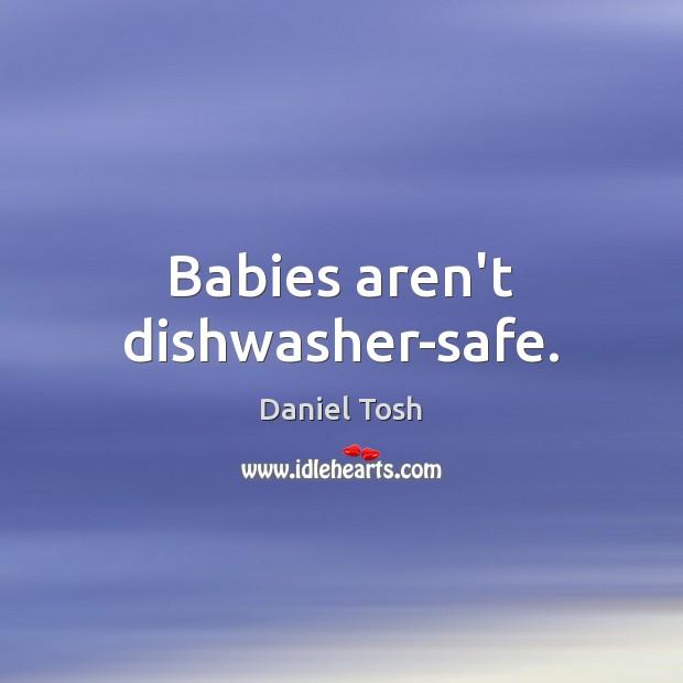 Babies aren't dishwasher-safe. Daniel Tosh Picture Quote