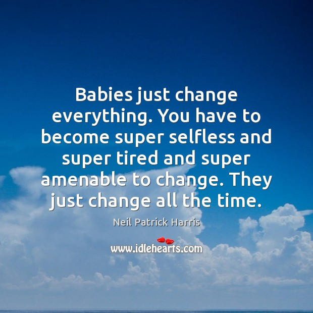 Babies just change everything. You have to become super selfless and super Neil Patrick Harris Picture Quote