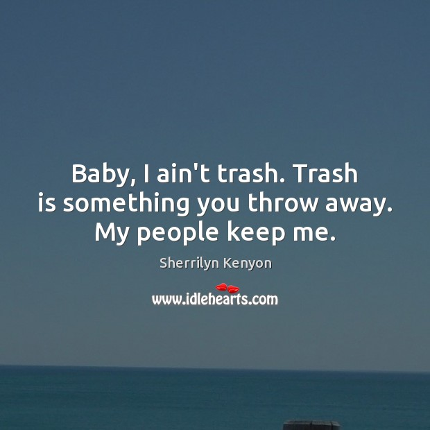 Baby, I ain't trash. Trash is something you throw away. My people keep me. Image