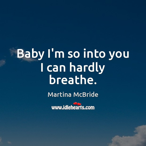 Baby I'm so into you I can hardly breathe. Martina McBride Picture Quote