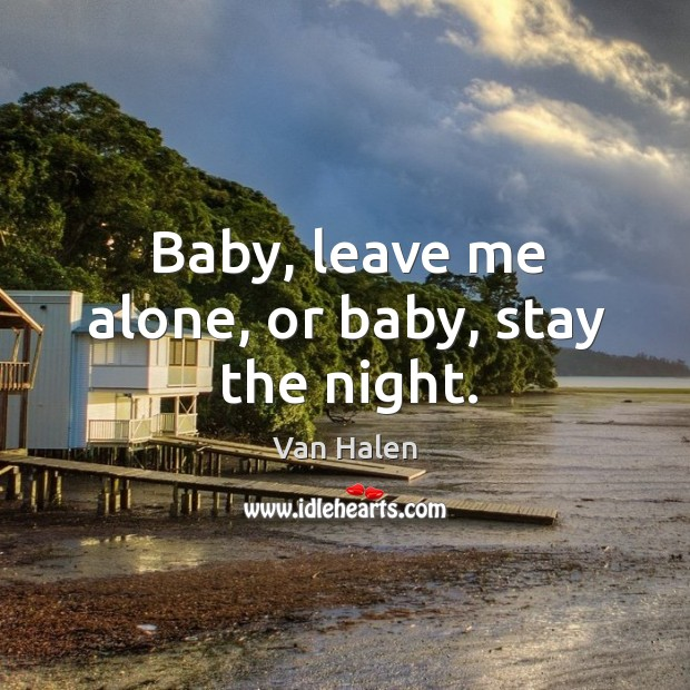 Baby, leave me alone, or baby, stay the night. Van Halen Picture Quote