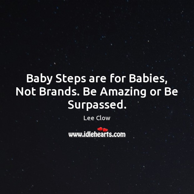 Image, Baby Steps are for Babies, Not Brands. Be Amazing or Be Surpassed.