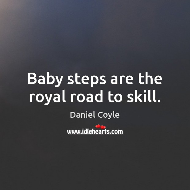 Baby steps are the royal road to skill. Image