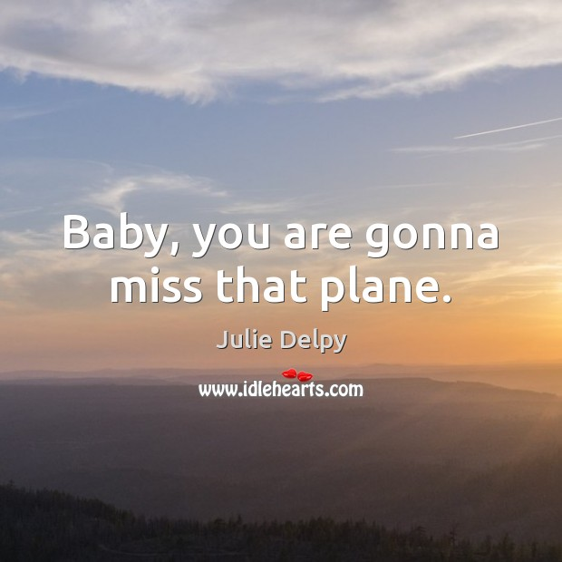 Baby, you are gonna miss that plane. Julie Delpy Picture Quote