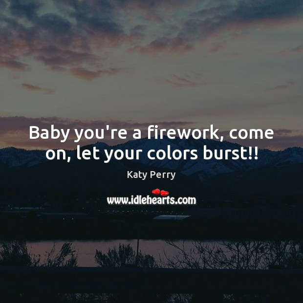 Baby you're a firework, come on, let your colors burst!! Katy Perry Picture Quote