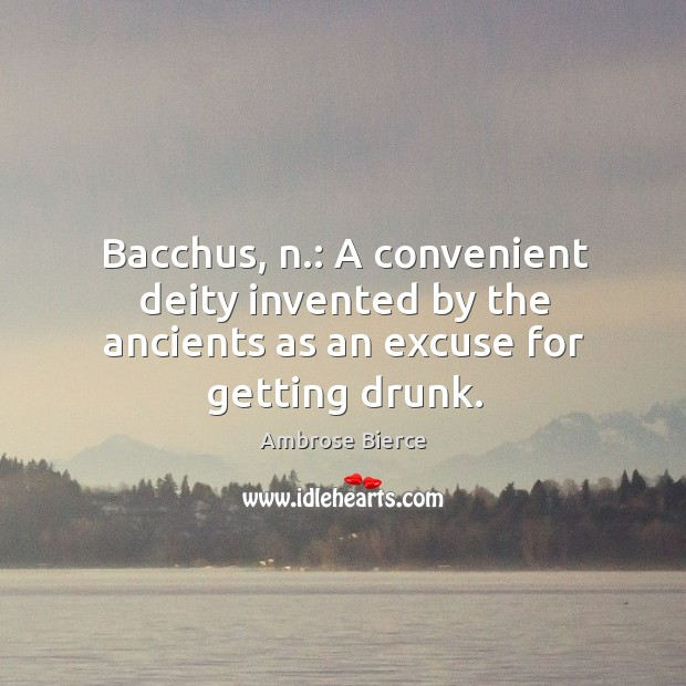 Image, Bacchus, n.: a convenient deity invented by the ancients as an excuse for getting drunk.