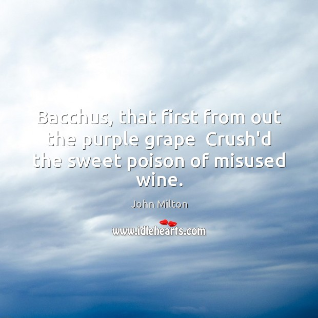 Bacchus, that first from out the purple grape  Crush'd the sweet poison of misused wine. John Milton Picture Quote