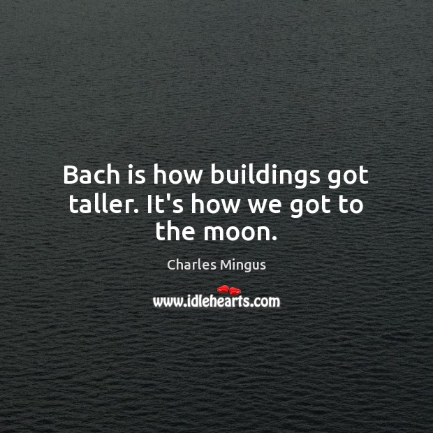 Bach is how buildings got taller. It's how we got to the moon. Charles Mingus Picture Quote