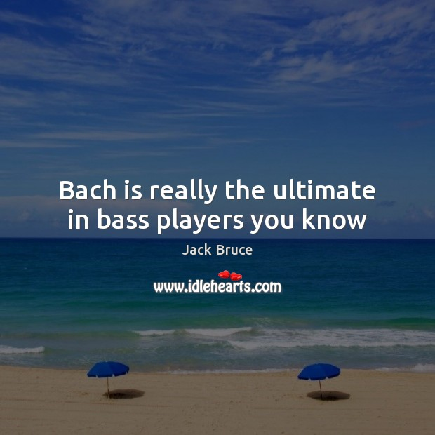 Image, Bach is really the ultimate in bass players you know